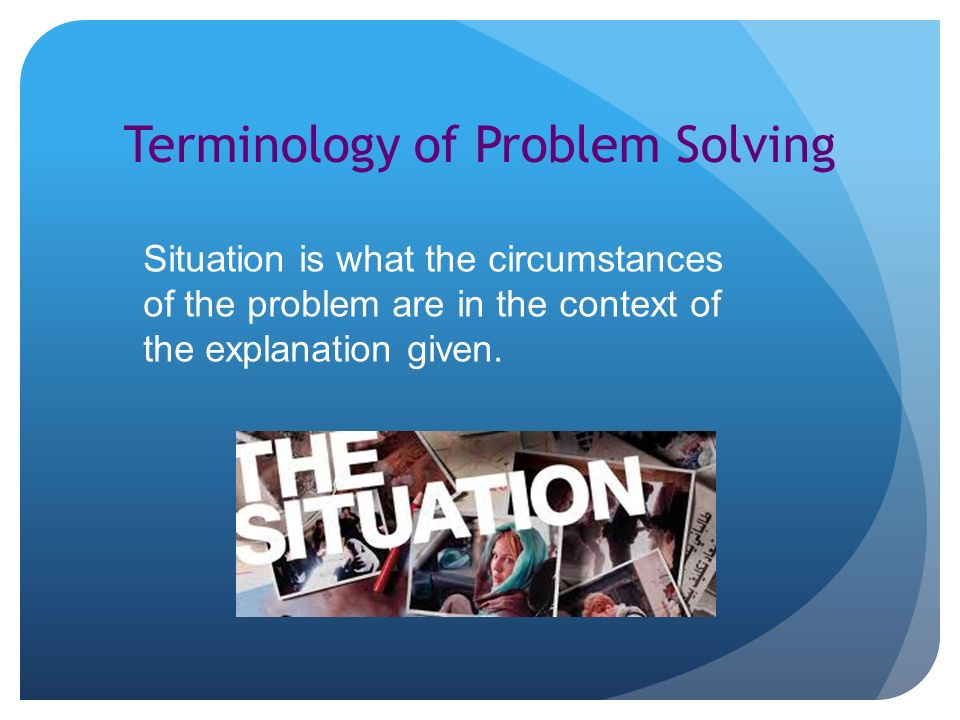Terminology of Problem Solving Situation is what the circumstances of the problem are in the context of the explanation given.