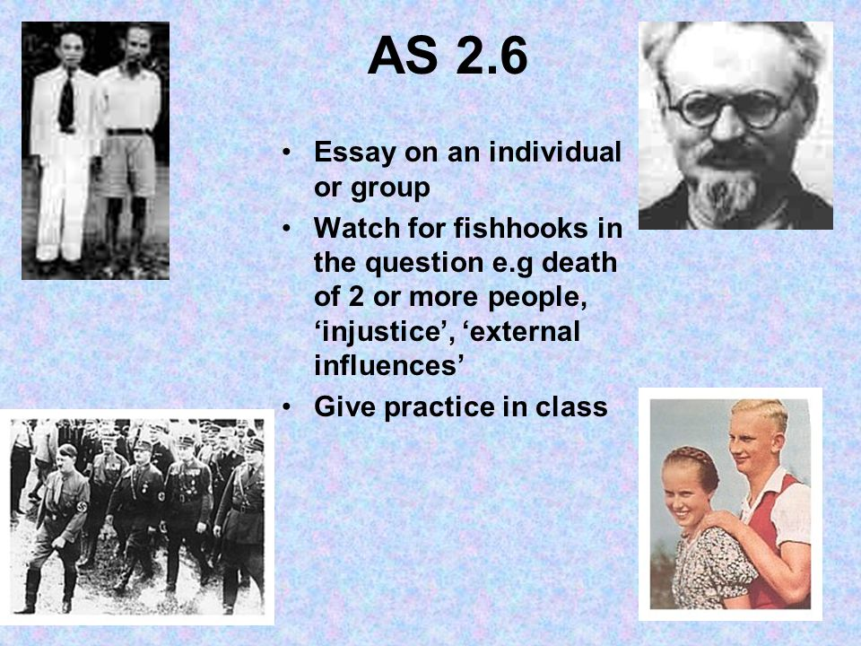 AS 2.6 Essay on an individual or group Watch for fishhooks in the question e.g death of 2 or more people, injustice, external influences Give practice in class