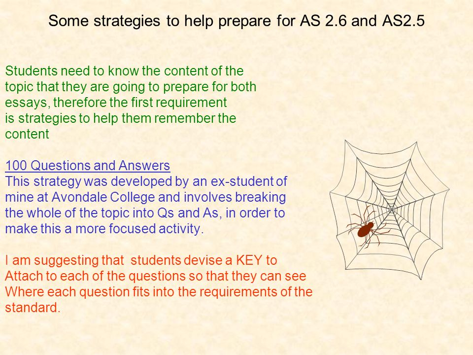 Some strategies to help prepare for AS 2.6 and AS2.5 Students need to know the content of the topic that they are going to prepare for both essays, therefore the first requirement is strategies to help them remember the content 100 Questions and Answers This strategy was developed by an ex-student of mine at Avondale College and involves breaking the whole of the topic into Qs and As, in order to make this a more focused activity.