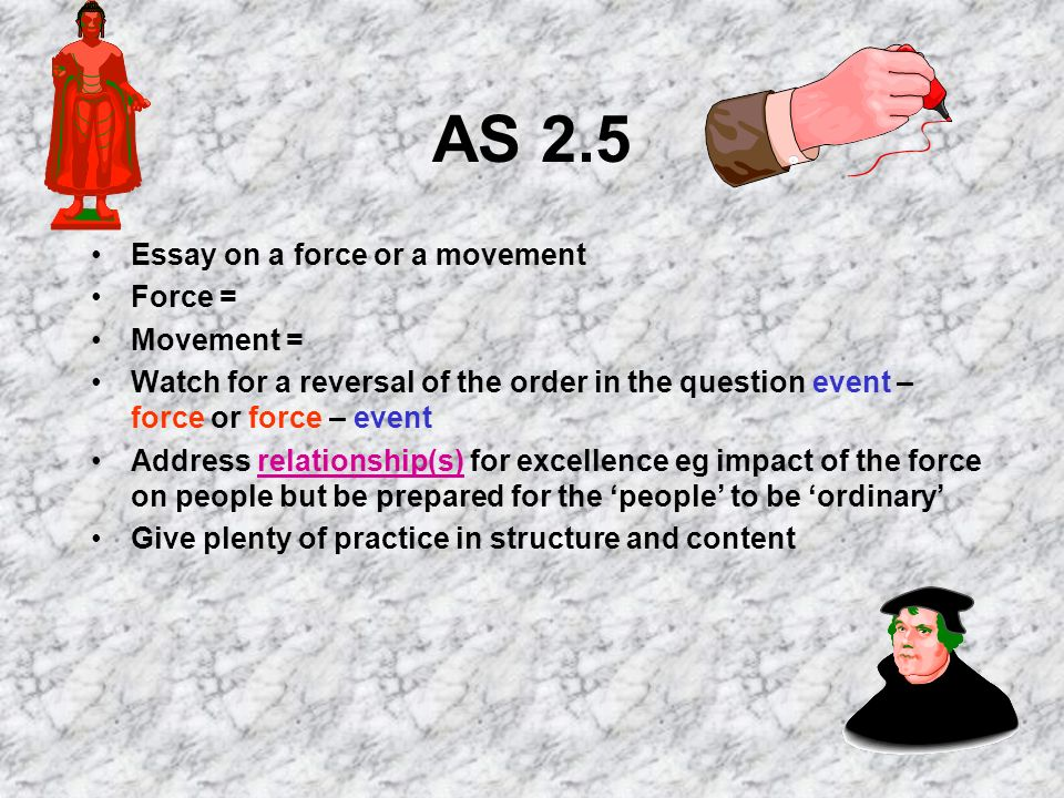 AS 2.5 Essay on a force or a movement Force = Movement = Watch for a reversal of the order in the question event – force or force – event Address relationship(s) for excellence eg impact of the force on people but be prepared for the people to be ordinary Give plenty of practice in structure and content