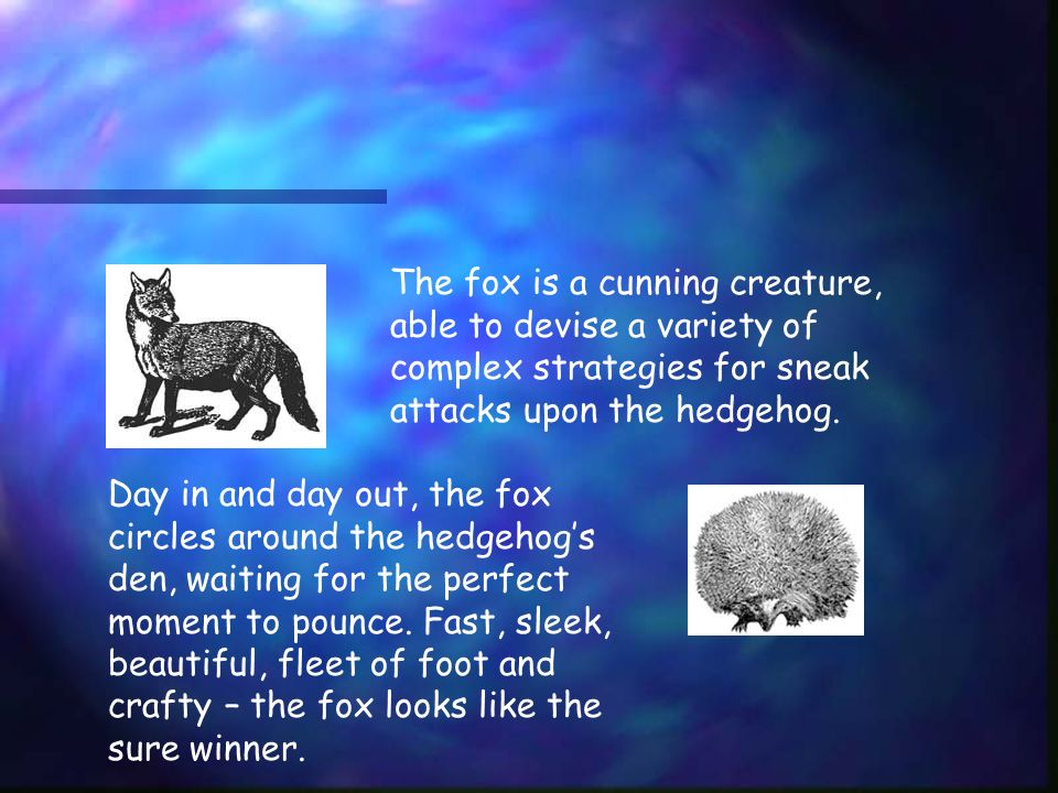 The fox is a cunning creature, able to devise a variety of complex strategies for sneak attacks upon the hedgehog.
