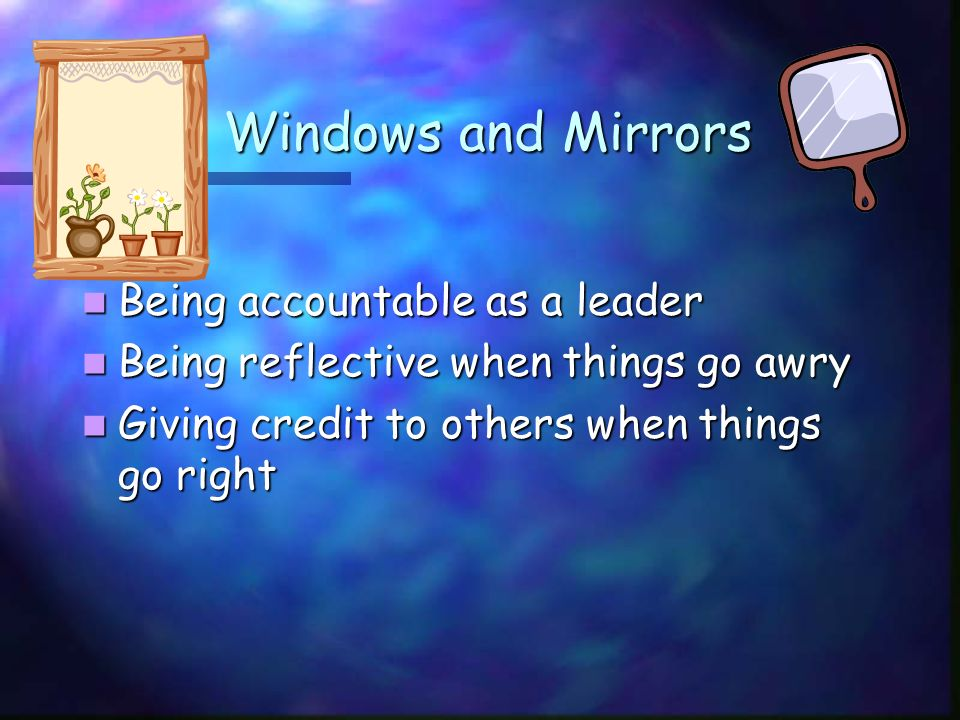 Windows and Mirrors Windows and Mirrors Being accountable as a leader Being accountable as a leader Being reflective when things go awry Being reflective when things go awry Giving credit to others when things go right Giving credit to others when things go right