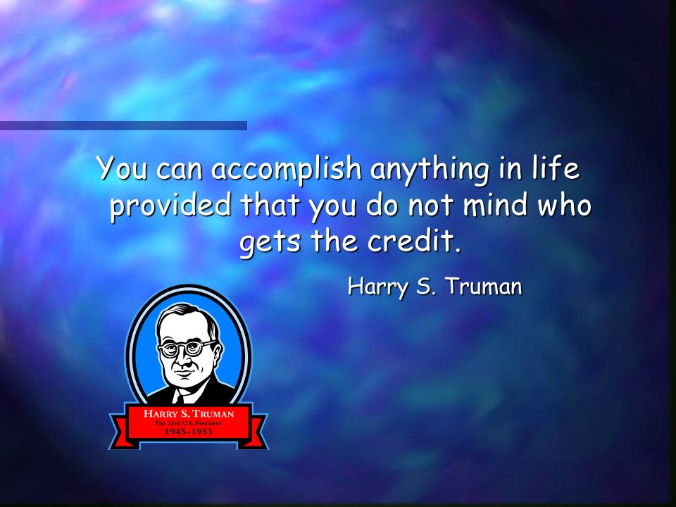 You can accomplish anything in life provided that you do not mind who gets the credit.