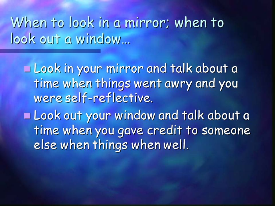 When to look in a mirror; when to look out a window… Look in your mirror and talk about a time when things went awry and you were self-reflective.
