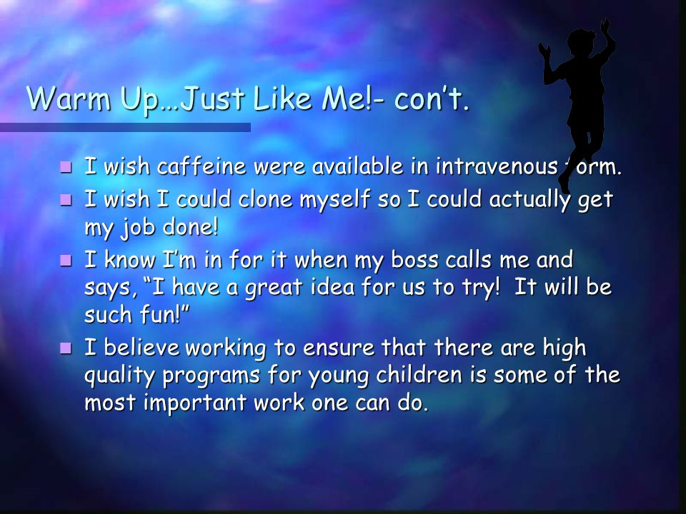 Warm Up…Just Like Me!- cont. I wish caffeine were available in intravenous form.