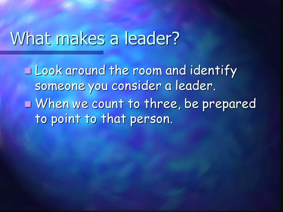 What makes a leader. Look around the room and identify someone you consider a leader.