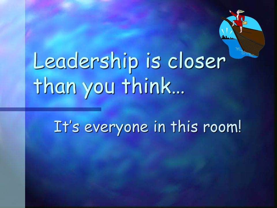 Leadership is closer than you think… Its everyone in this room!