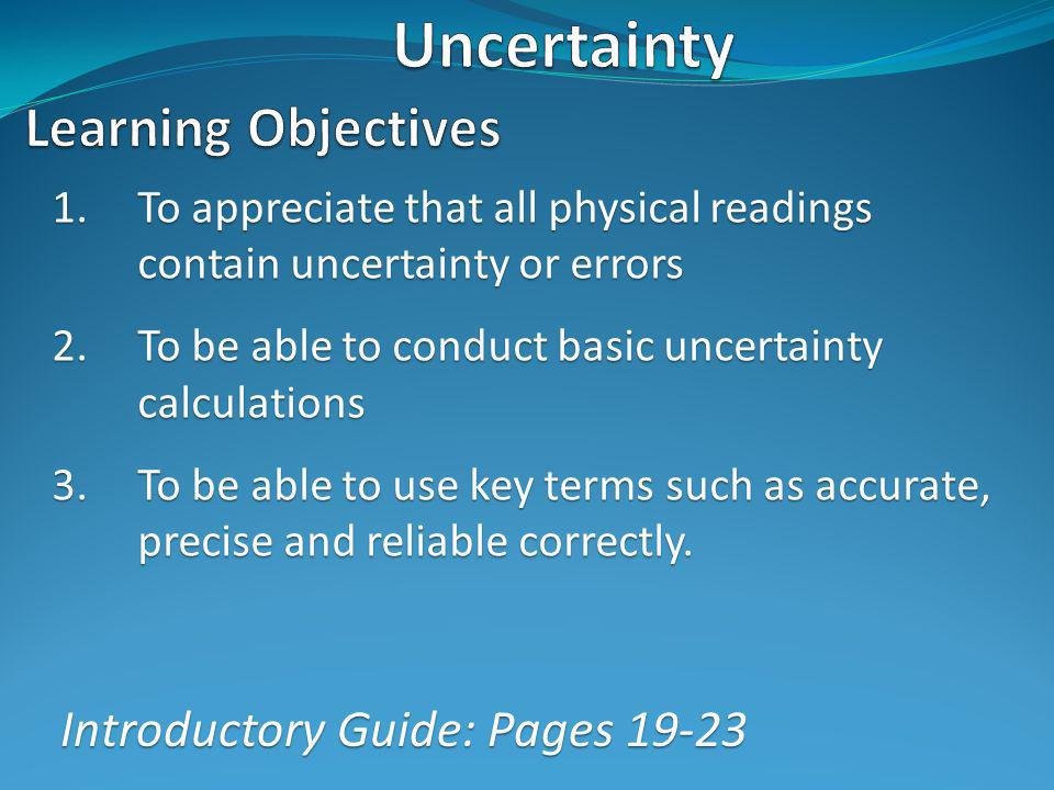 1.To appreciate that all physical readings contain uncertainty or errors 2.To be able to conduct basic uncertainty calculations 3.To be able to use key terms such as accurate, precise and reliable correctly.