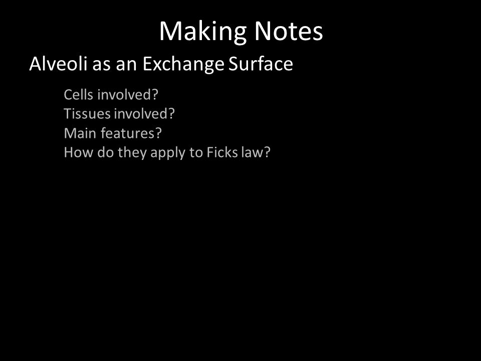 Making Notes Alveoli as an Exchange Surface Cells involved? Tissues involved? Main features? How do they apply to Ficks law?