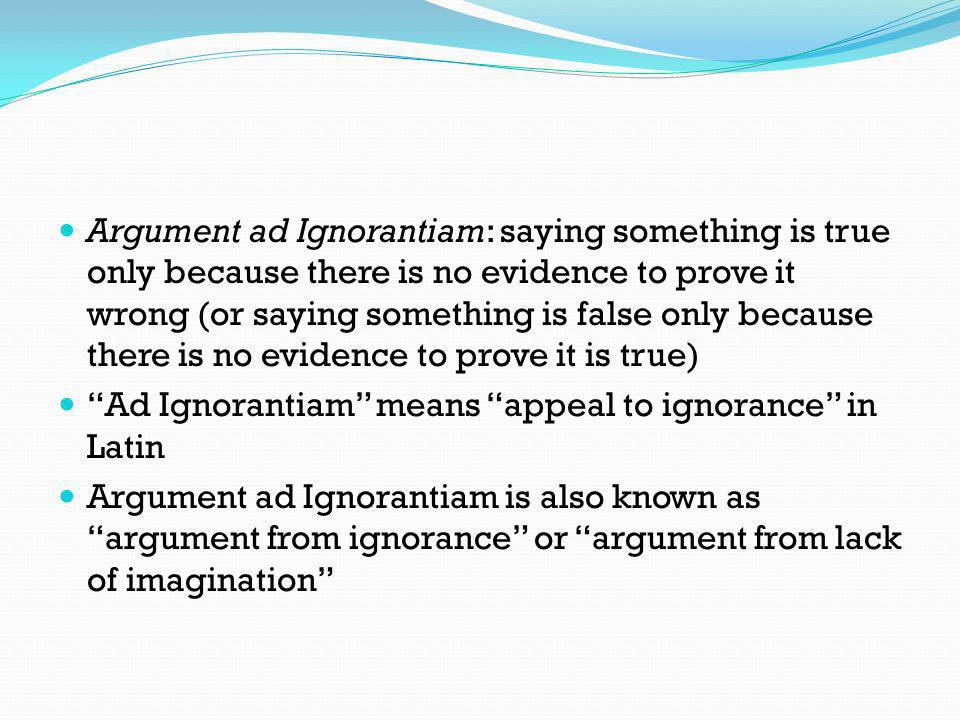 Argument ad Ignorantiam: saying something is true only because there is no evidence to prove it wrong (or saying something is false only because there
