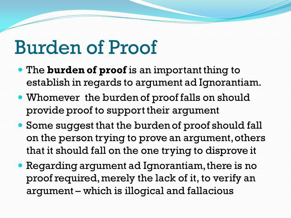 Burden of Proof The burden of proof is an important thing to establish in regards to argument ad Ignorantiam. Whomever the burden of proof falls on sh