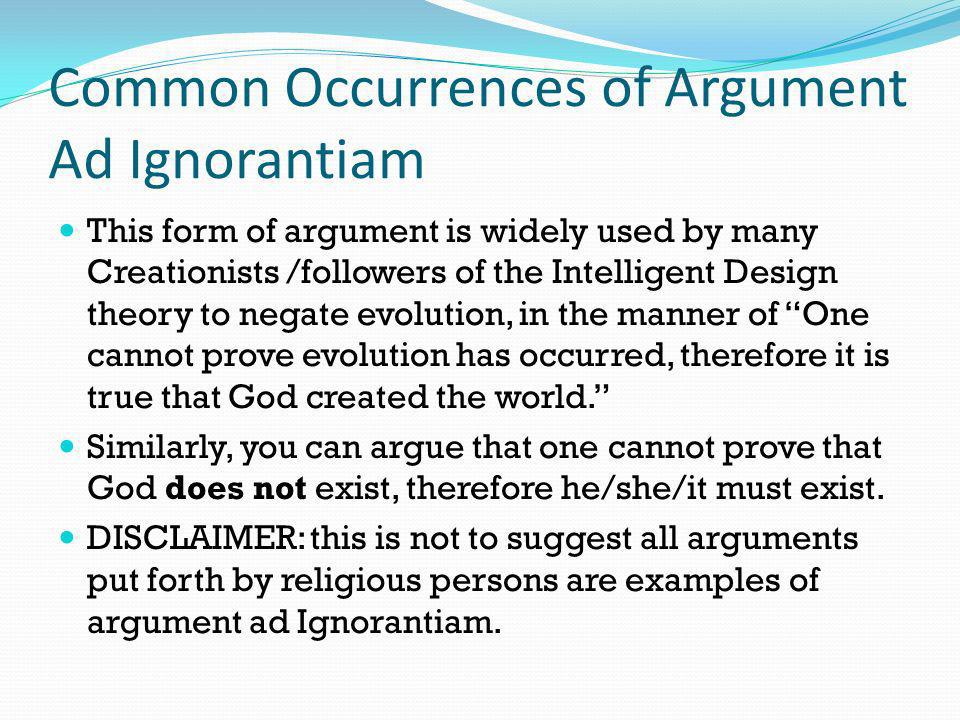 Common Occurrences of Argument Ad Ignorantiam This form of argument is widely used by many Creationists /followers of the Intelligent Design theory to
