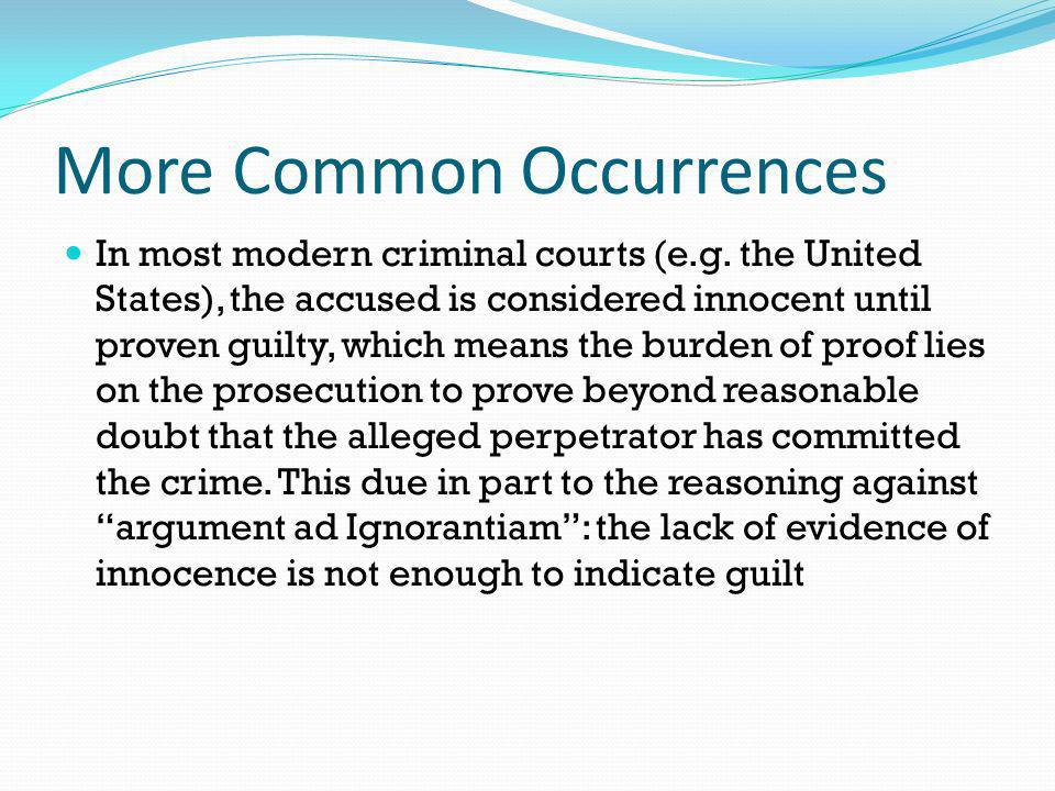 More Common Occurrences In most modern criminal courts (e.g. the United States), the accused is considered innocent until proven guilty, which means t