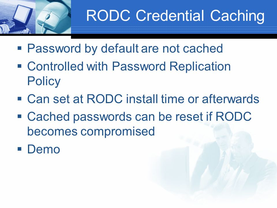 RODC Credential Caching Password by default are not cached Controlled with Password Replication Policy Can set at RODC install time or afterwards Cached passwords can be reset if RODC becomes compromised Demo