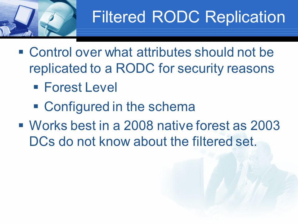 Filtered RODC Replication Control over what attributes should not be replicated to a RODC for security reasons Forest Level Configured in the schema Works best in a 2008 native forest as 2003 DCs do not know about the filtered set.