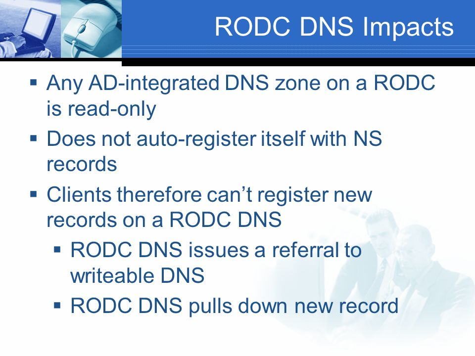 RODC DNS Impacts Any AD-integrated DNS zone on a RODC is read-only Does not auto-register itself with NS records Clients therefore cant register new records on a RODC DNS RODC DNS issues a referral to writeable DNS RODC DNS pulls down new record