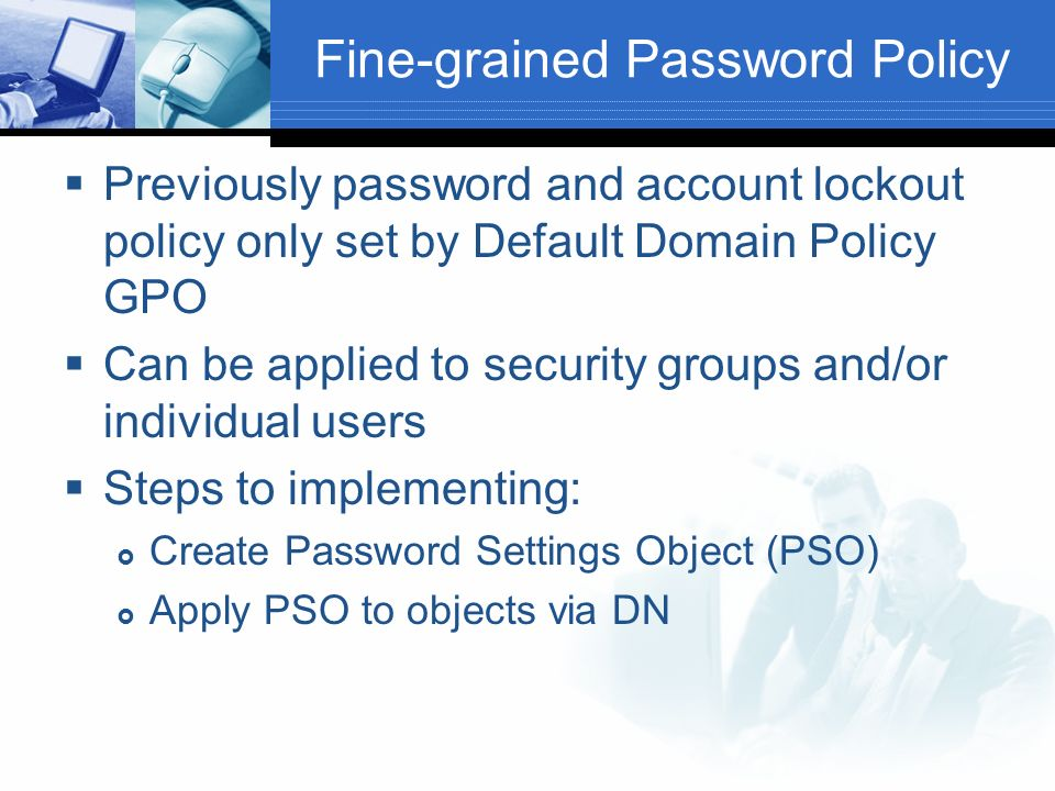Fine-grained Password Policy Previously password and account lockout policy only set by Default Domain Policy GPO Can be applied to security groups and/or individual users Steps to implementing: Create Password Settings Object (PSO) Apply PSO to objects via DN