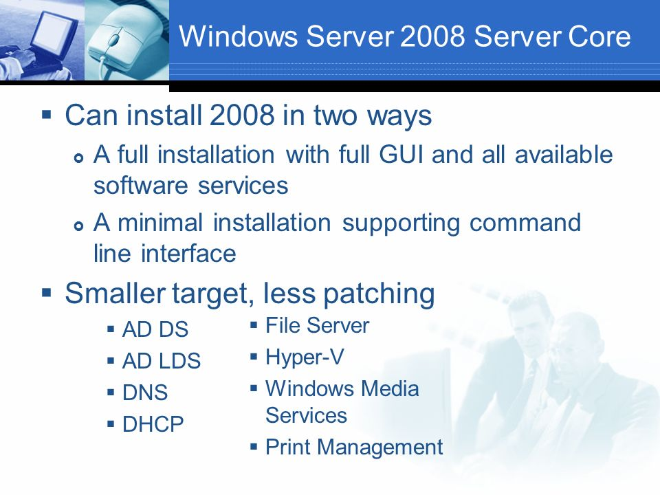 Windows Server 2008 Server Core Can install 2008 in two ways A full installation with full GUI and all available software services A minimal installation supporting command line interface Smaller target, less patching AD DS AD LDS DNS DHCP File Server Hyper-V Windows Media Services Print Management
