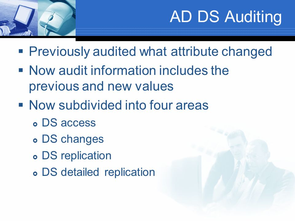 AD DS Auditing Previously audited what attribute changed Now audit information includes the previous and new values Now subdivided into four areas DS access DS changes DS replication DS detailed replication