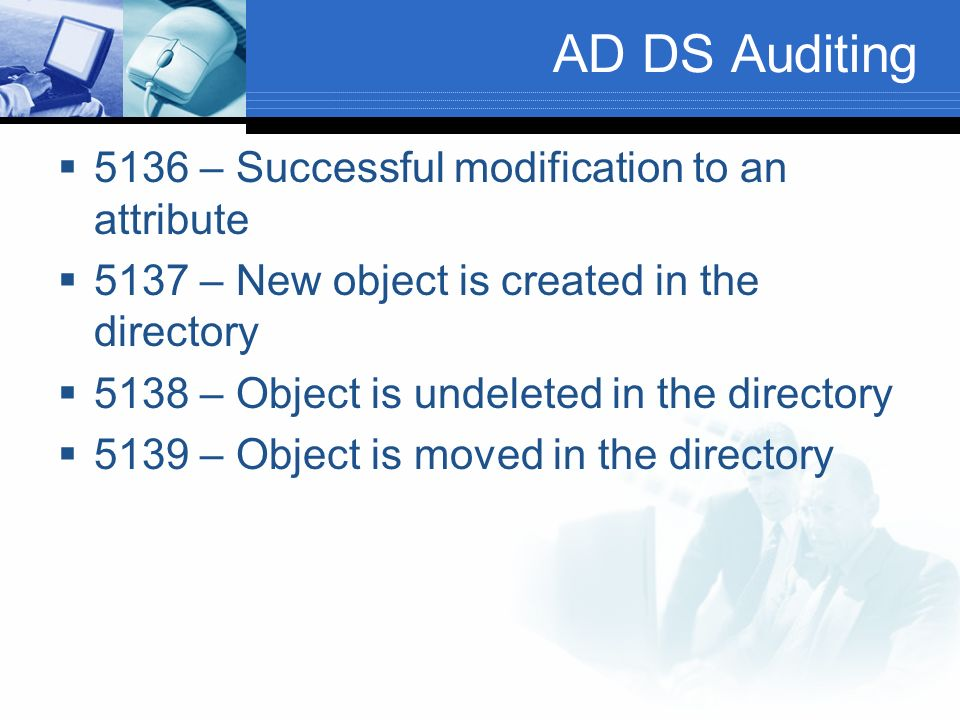 AD DS Auditing 5136 – Successful modification to an attribute 5137 – New object is created in the directory 5138 – Object is undeleted in the directory 5139 – Object is moved in the directory