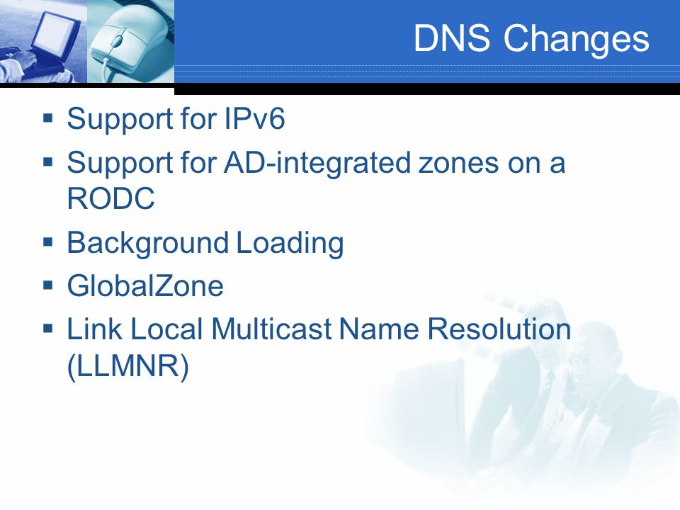 DNS Changes Support for IPv6 Support for AD-integrated zones on a RODC Background Loading GlobalZone Link Local Multicast Name Resolution (LLMNR)