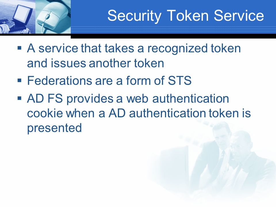 Security Token Service A service that takes a recognized token and issues another token Federations are a form of STS AD FS provides a web authentication cookie when a AD authentication token is presented