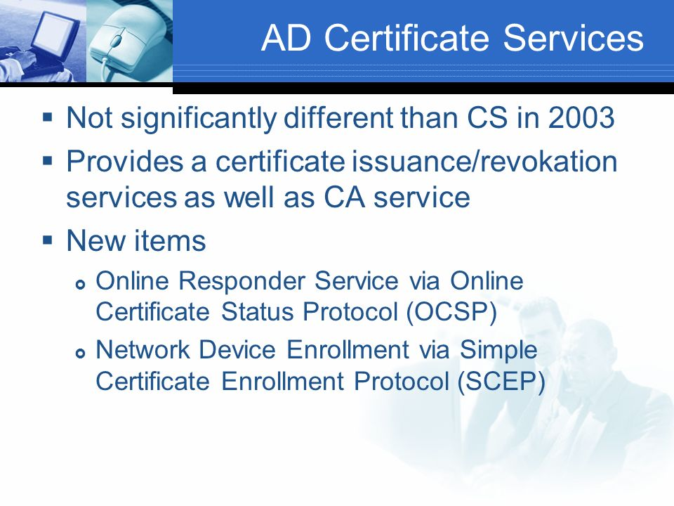 AD Certificate Services Not significantly different than CS in 2003 Provides a certificate issuance/revokation services as well as CA service New items Online Responder Service via Online Certificate Status Protocol (OCSP) Network Device Enrollment via Simple Certificate Enrollment Protocol (SCEP)