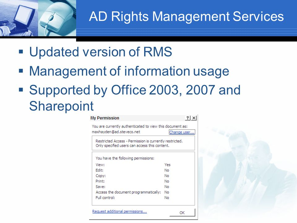 AD Rights Management Services Updated version of RMS Management of information usage Supported by Office 2003, 2007 and Sharepoint