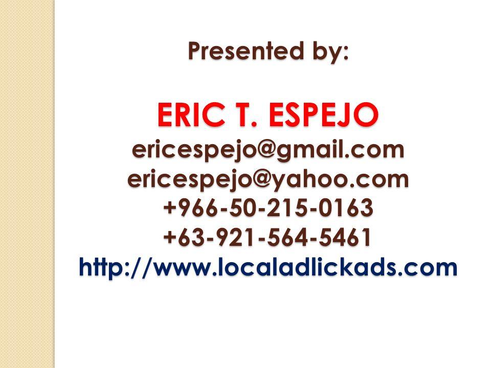 Presented by: ERIC T. ESPEJO ericespejo@gmail.comericespejo@yahoo.com+966-50-215-0163+63-921-564-5461http://www.localadlickads.com