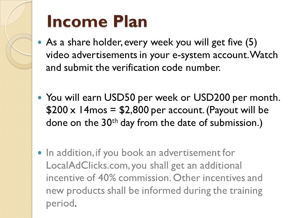 Income Plan As a share holder, every week you will get five (5) video advertisements in your e-system account. Watch and submit the verification code