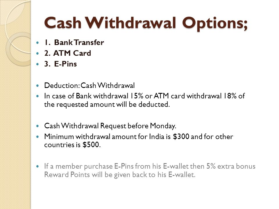 Cash Withdrawal Options; 1. Bank Transfer 2. ATM Card 3. E-Pins Deduction: Cash Withdrawal In case of Bank withdrawal 15% or ATM card withdrawal 18% o