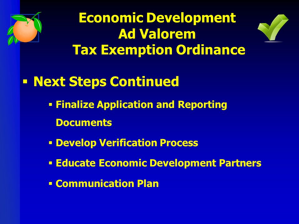 Next Steps Continued Finalize Application and Reporting Documents Develop Verification Process Educate Economic Development Partners Communication Plan Economic Development Ad Valorem Tax Exemption Ordinance