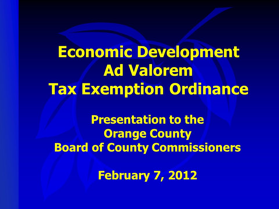 Economic Development Ad Valorem Tax Exemption Ordinance Presentation to the Orange County Board of County Commissioners February 7, 2012