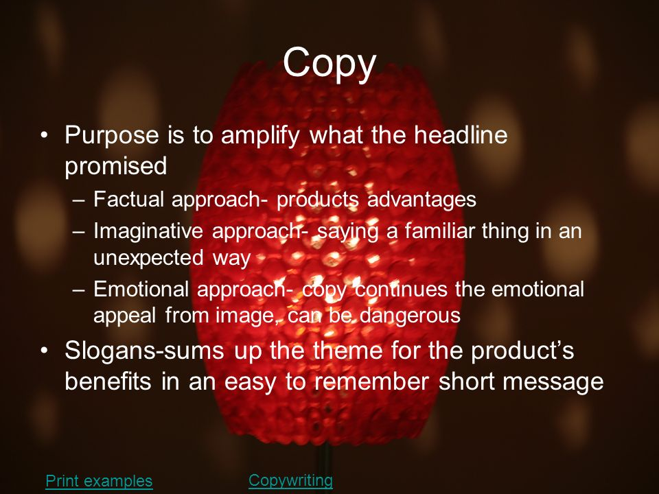 Copy Purpose is to amplify what the headline promised –Factual approach- products advantages –Imaginative approach- saying a familiar thing in an unex