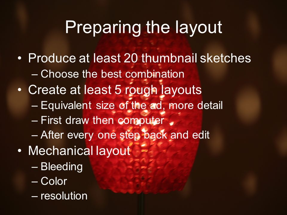 Preparing the layout Produce at least 20 thumbnail sketches –Choose the best combination Create at least 5 rough layouts –Equivalent size of the ad, m