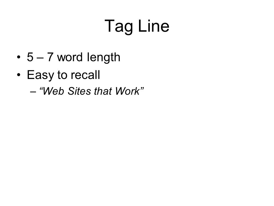 Tag Line 5 – 7 word length Easy to recall –Web Sites that Work