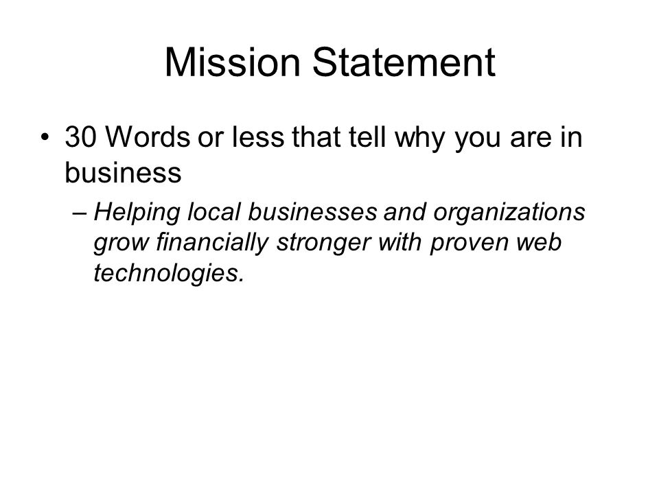 Mission Statement 30 Words or less that tell why you are in business –Helping local businesses and organizations grow financially stronger with proven