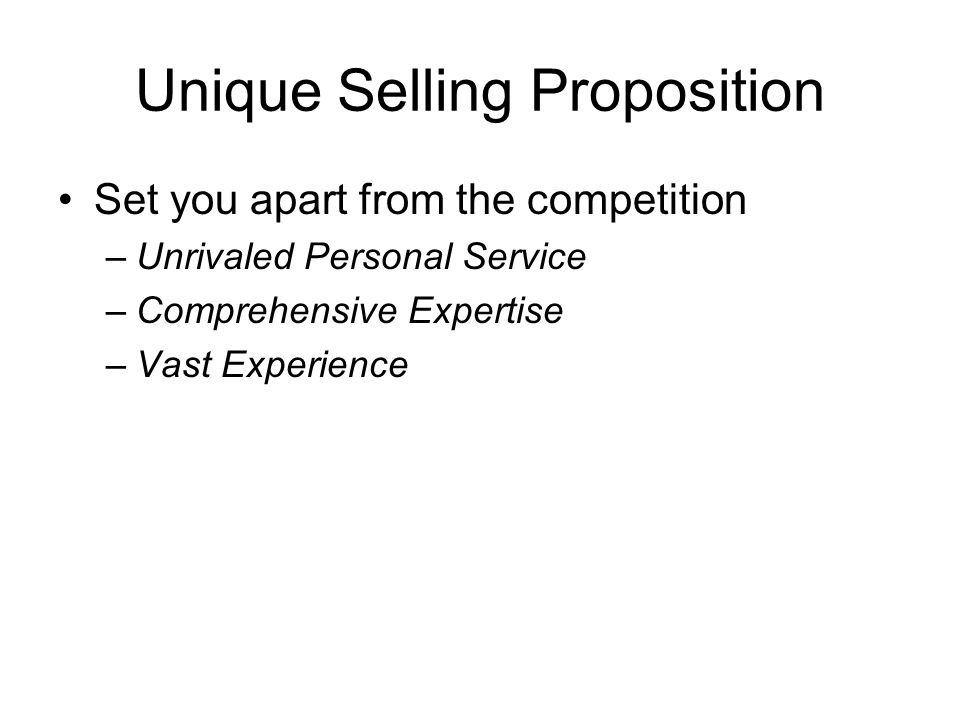 Unique Selling Proposition Set you apart from the competition –Unrivaled Personal Service –Comprehensive Expertise –Vast Experience