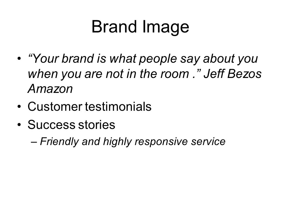 Brand Image Your brand is what people say about you when you are not in the room. Jeff Bezos Amazon Customer testimonials Success stories –Friendly an