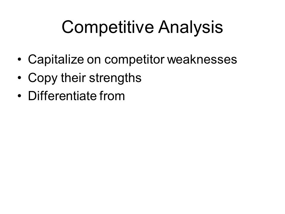 Competitive Analysis Capitalize on competitor weaknesses Copy their strengths Differentiate from