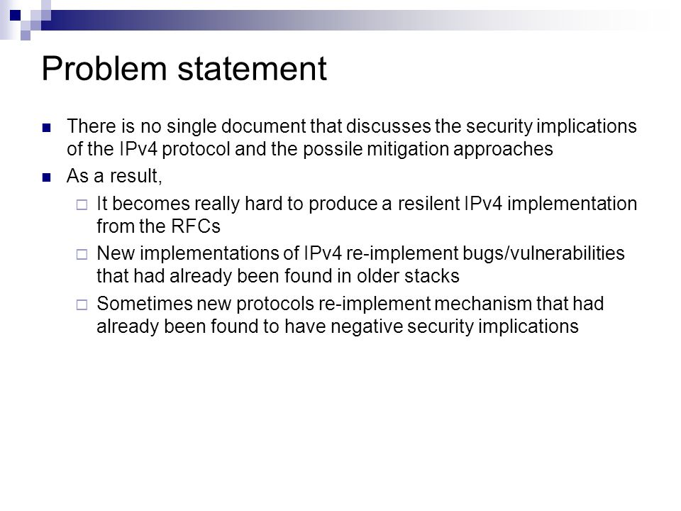 Problem statement There is no single document that discusses the security implications of the IPv4 protocol and the possile mitigation approaches As a