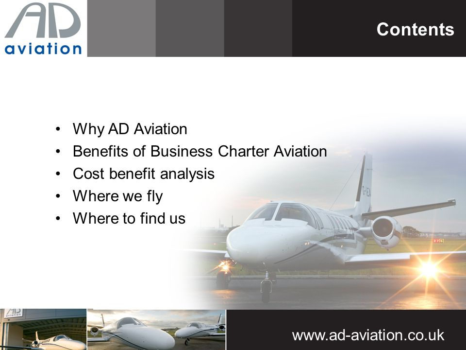 www.ad-aviation.co.uk Why AD Aviation Benefits of Business Charter Aviation Cost benefit analysis Where we fly Where to find us Contents