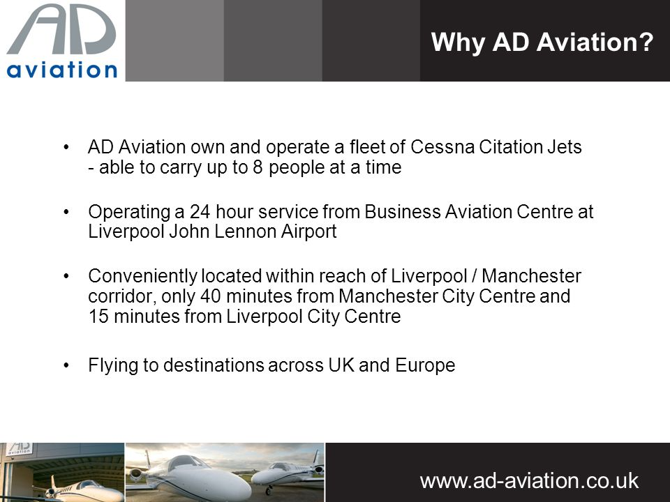 www.ad-aviation.co.uk AD Aviation own and operate a fleet of Cessna Citation Jets - able to carry up to 8 people at a time Operating a 24 hour service from Business Aviation Centre at Liverpool John Lennon Airport Conveniently located within reach of Liverpool / Manchester corridor, only 40 minutes from Manchester City Centre and 15 minutes from Liverpool City Centre Flying to destinations across UK and Europe Why AD Aviation