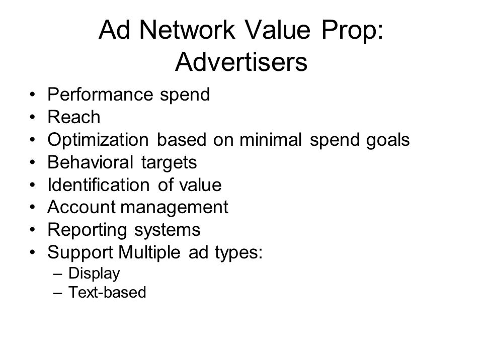 Ad Network Value Prop: Advertisers Performance spend Reach Optimization based on minimal spend goals Behavioral targets Identification of value Account management Reporting systems Support Multiple ad types: –Display –Text-based