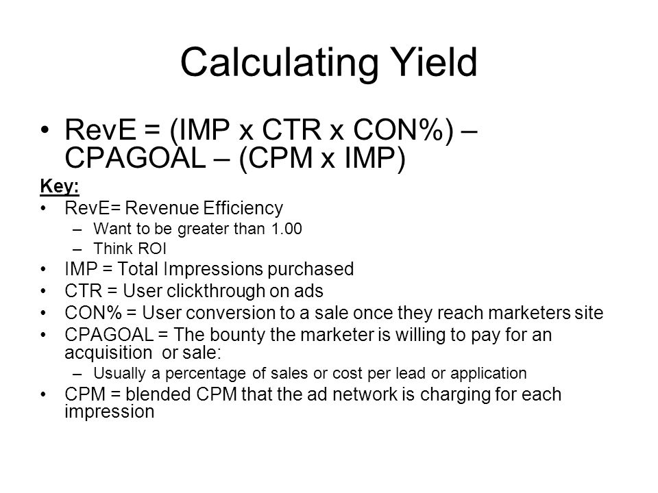 Calculating Yield RevE = (IMP x CTR x CON%) – CPAGOAL – (CPM x IMP) Key: RevE= Revenue Efficiency –Want to be greater than 1.00 –Think ROI IMP = Total Impressions purchased CTR = User clickthrough on ads CON% = User conversion to a sale once they reach marketers site CPAGOAL = The bounty the marketer is willing to pay for an acquisition or sale: –Usually a percentage of sales or cost per lead or application CPM = blended CPM that the ad network is charging for each impression