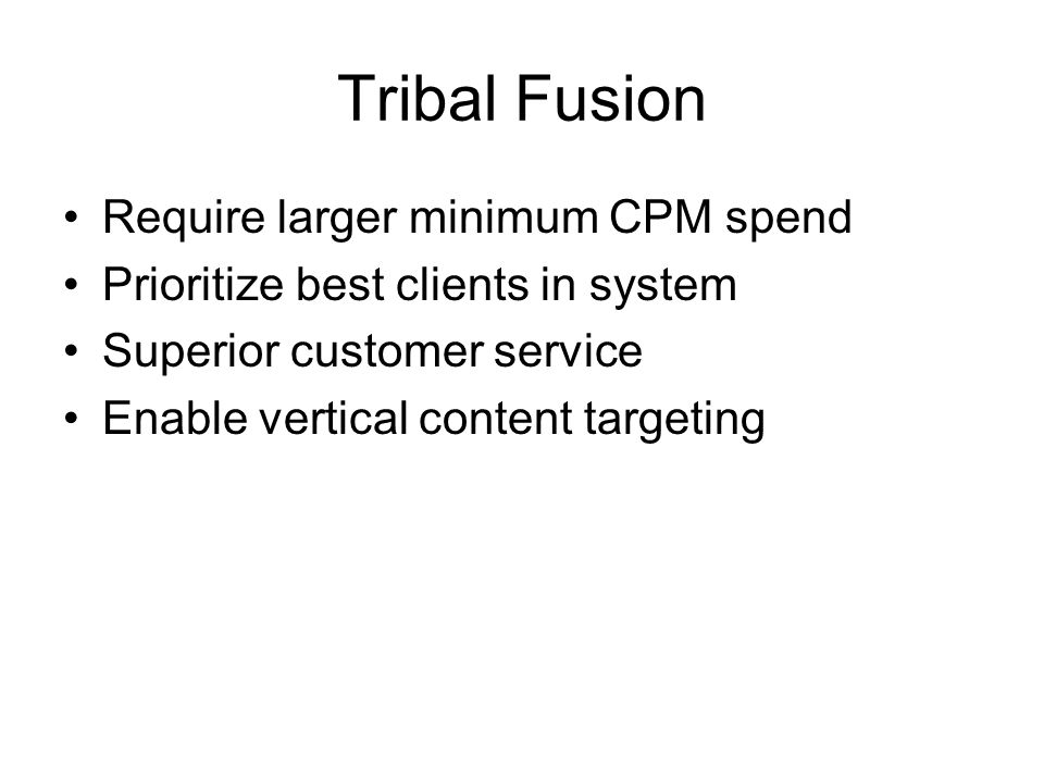 Tribal Fusion Require larger minimum CPM spend Prioritize best clients in system Superior customer service Enable vertical content targeting