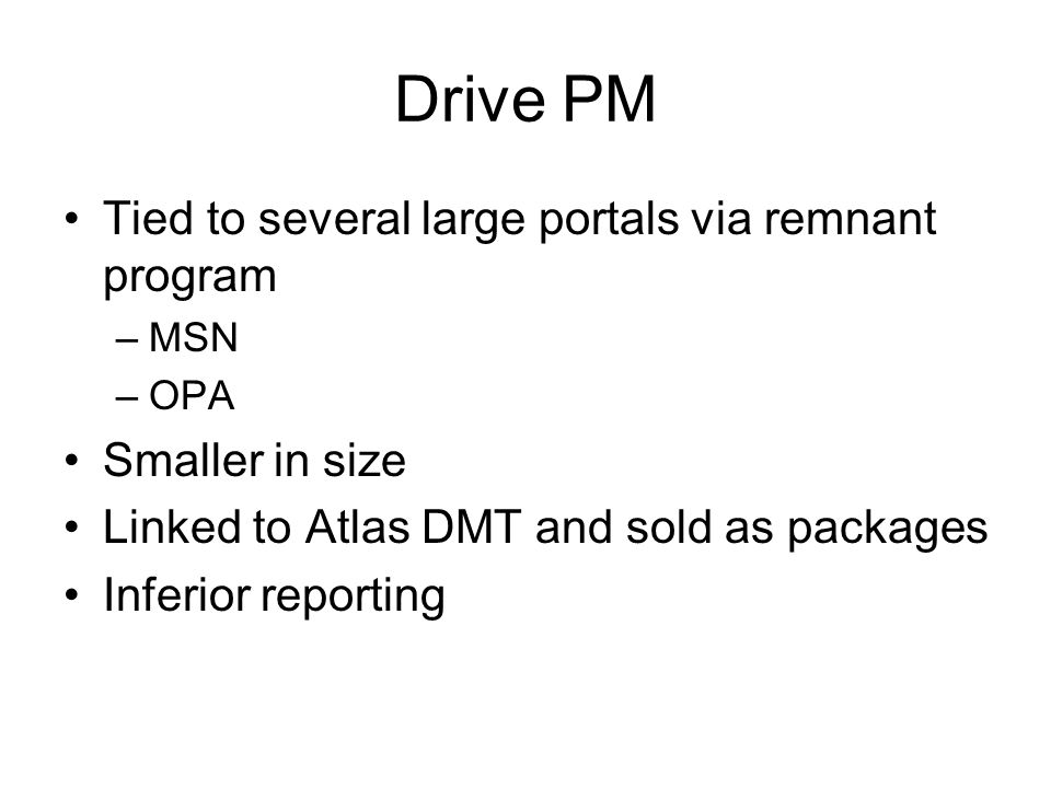 Drive PM Tied to several large portals via remnant program –MSN –OPA Smaller in size Linked to Atlas DMT and sold as packages Inferior reporting