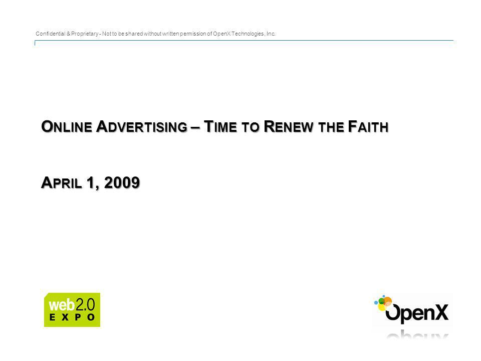 O NLINE A DVERTISING – T IME TO R ENEW THE F AITH A PRIL 1, 2009 Confidential & Proprietary - Not to be shared without written permission of OpenX Technologies, Inc.