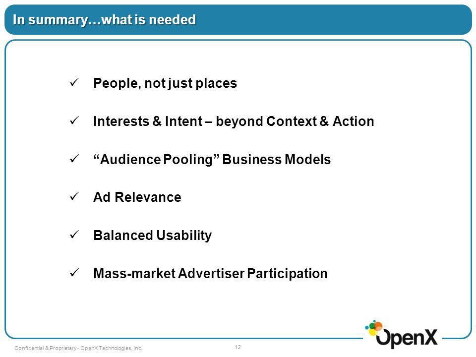 People, not just places Interests & Intent – beyond Context & Action Audience Pooling Business Models Ad Relevance Balanced Usability Mass-market Advertiser Participation In summary…what is needed 12 Confidential & Proprietary - OpenX Technologies, Inc.