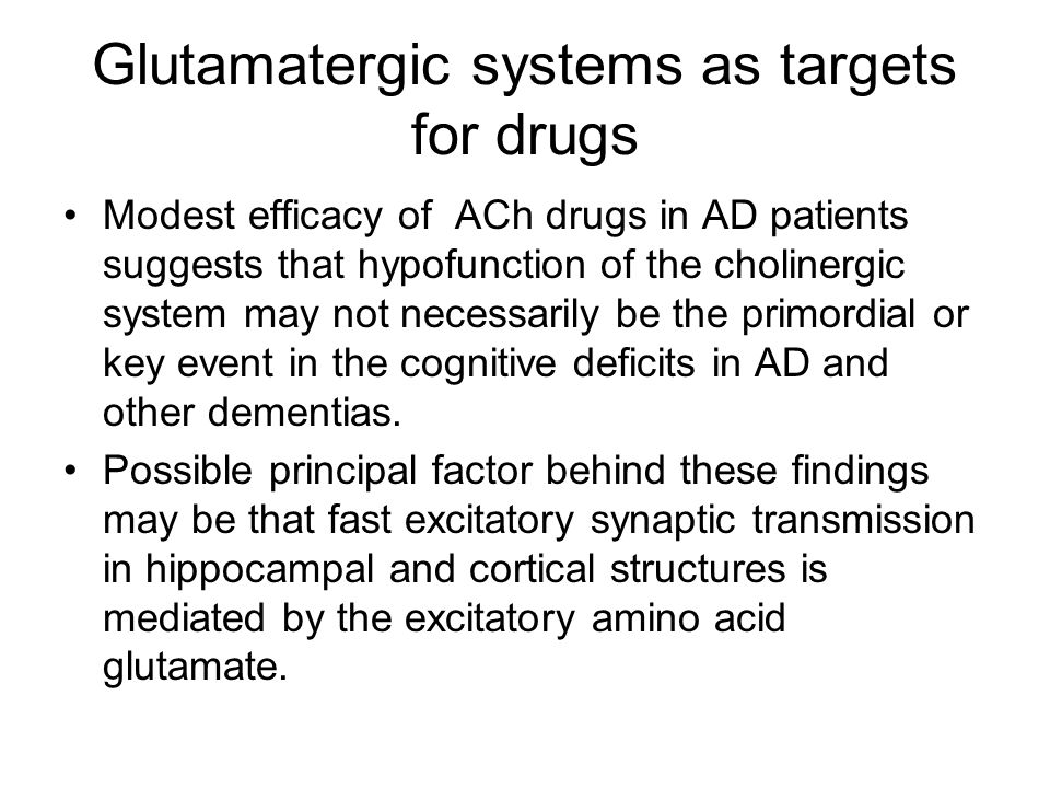 Glutamatergic systems as targets for drugs Modest efficacy of ACh drugs in AD patients suggests that hypofunction of the cholinergic system may not necessarily be the primordial or key event in the cognitive deficits in AD and other dementias.